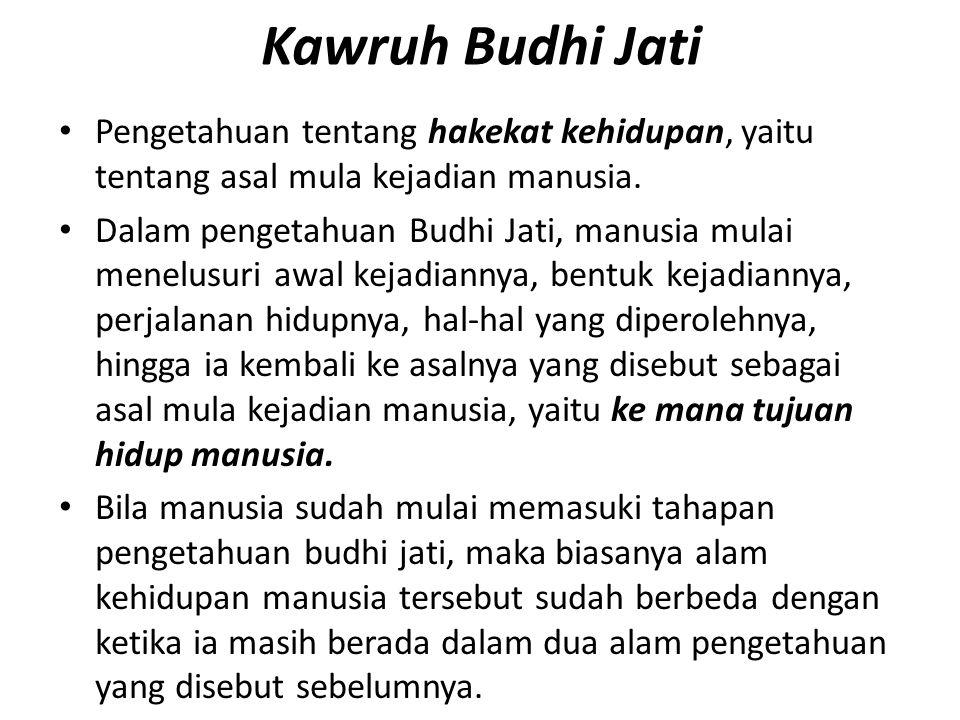 Kawruh Budhi Jati Pengetahuan tentang hakekat kehidupan, yaitu tentang asal mula kejadian manusia.
