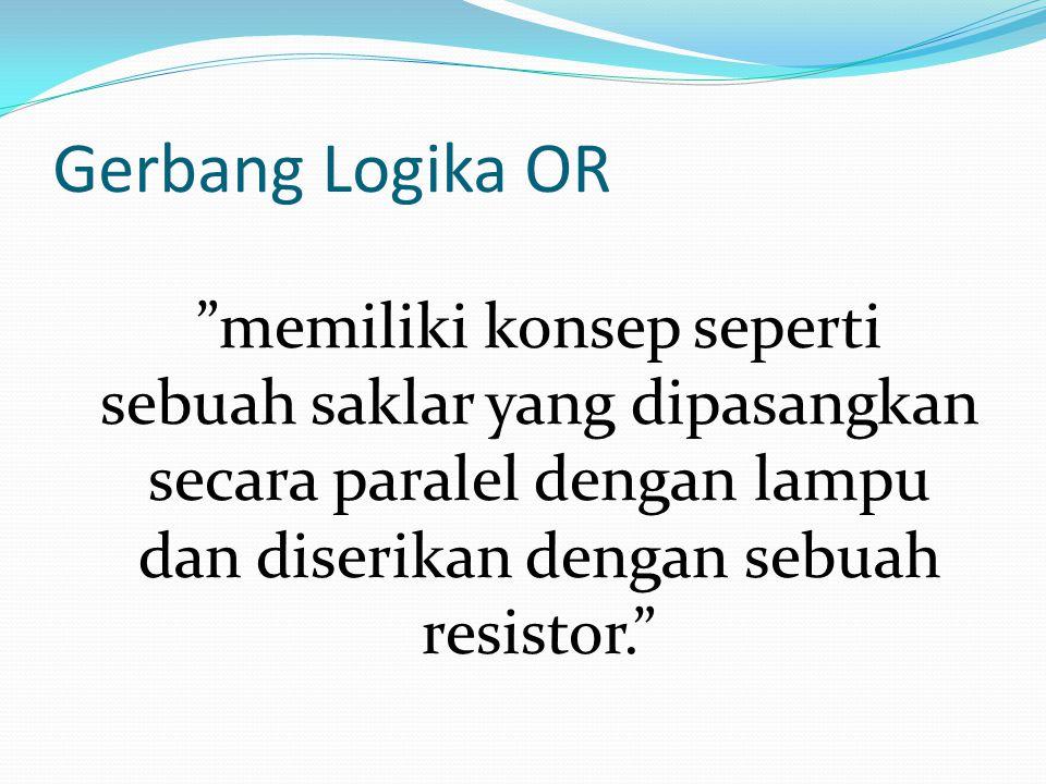 Gerbang Logika OR memiliki konsep seperti sebuah saklar yang dipasangkan secara paralel dengan lampu dan diserikan dengan sebuah resistor.
