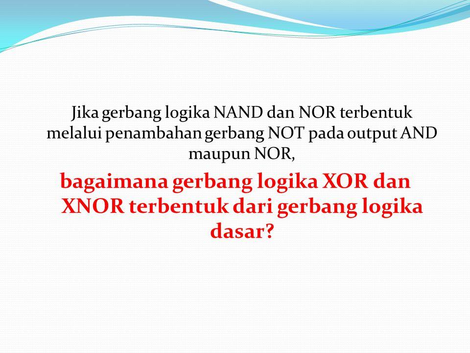 Jika gerbang logika NAND dan NOR terbentuk melalui penambahan gerbang NOT pada output AND maupun NOR,