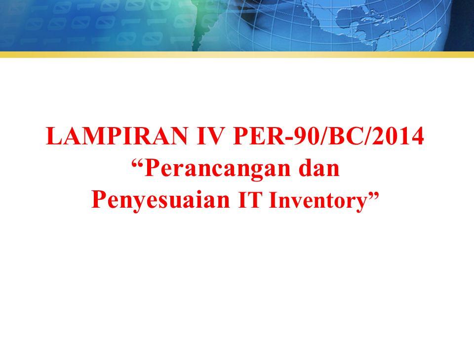 LAMPIRAN IV PER-90/BC/2014 Perancangan dan Penyesuaian IT Inventory