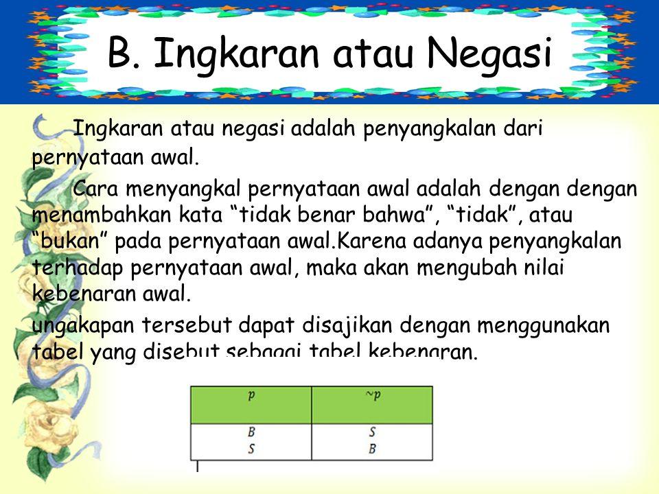B. Ingkaran atau Negasi Ingkaran atau negasi adalah penyangkalan dari pernyataan awal.