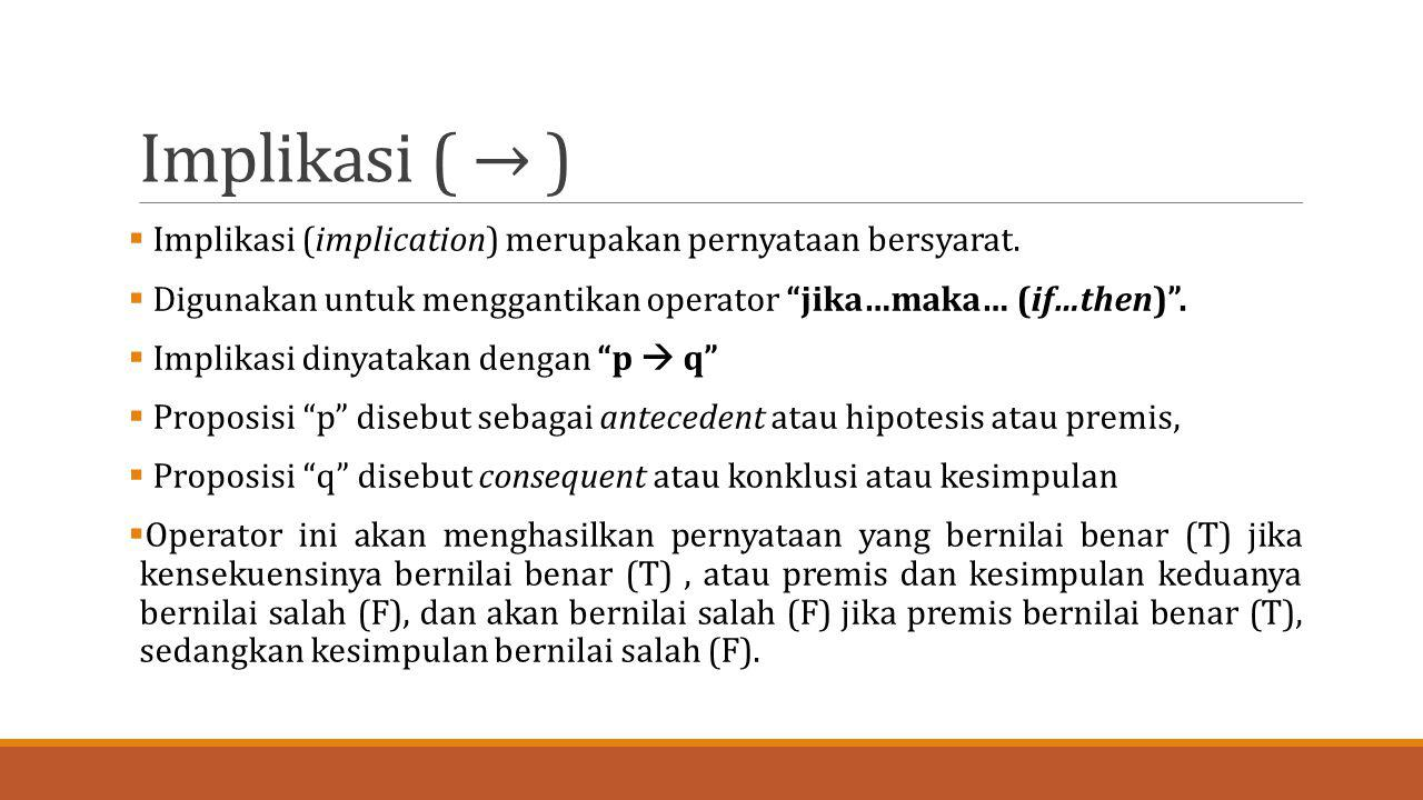 Implikasi ( → ) Implikasi (implication) merupakan pernyataan bersyarat. Digunakan untuk menggantikan operator jika…maka… (if…then) .