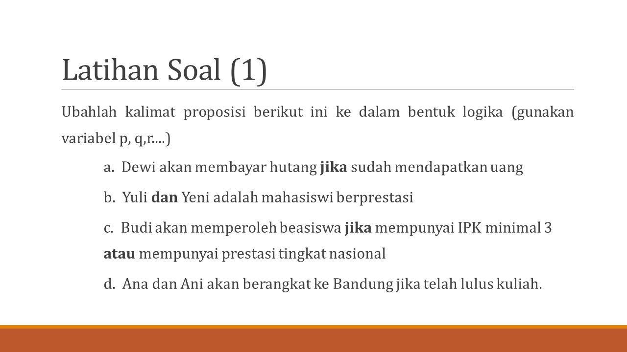 Latihan Soal (1) Ubahlah kalimat proposisi berikut ini ke dalam bentuk logika (gunakan variabel p, q,r....)
