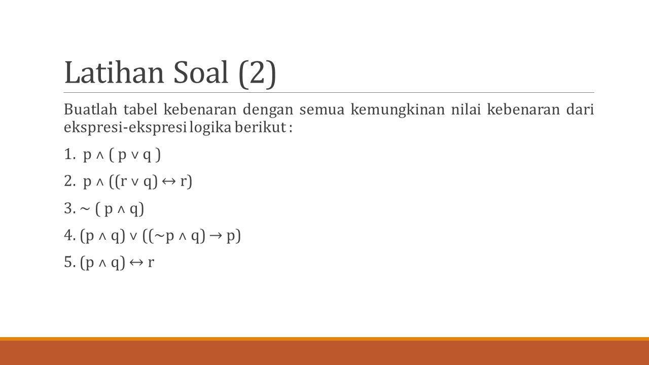 Latihan Soal (2) Buatlah tabel kebenaran dengan semua kemungkinan nilai kebenaran dari ekspresi-ekspresi logika berikut :