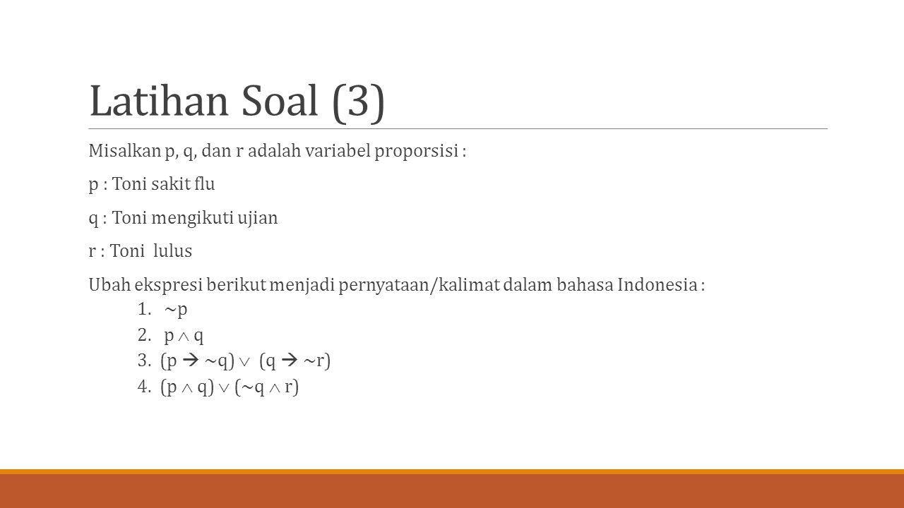 Latihan Soal (3) Misalkan p, q, dan r adalah variabel proporsisi :