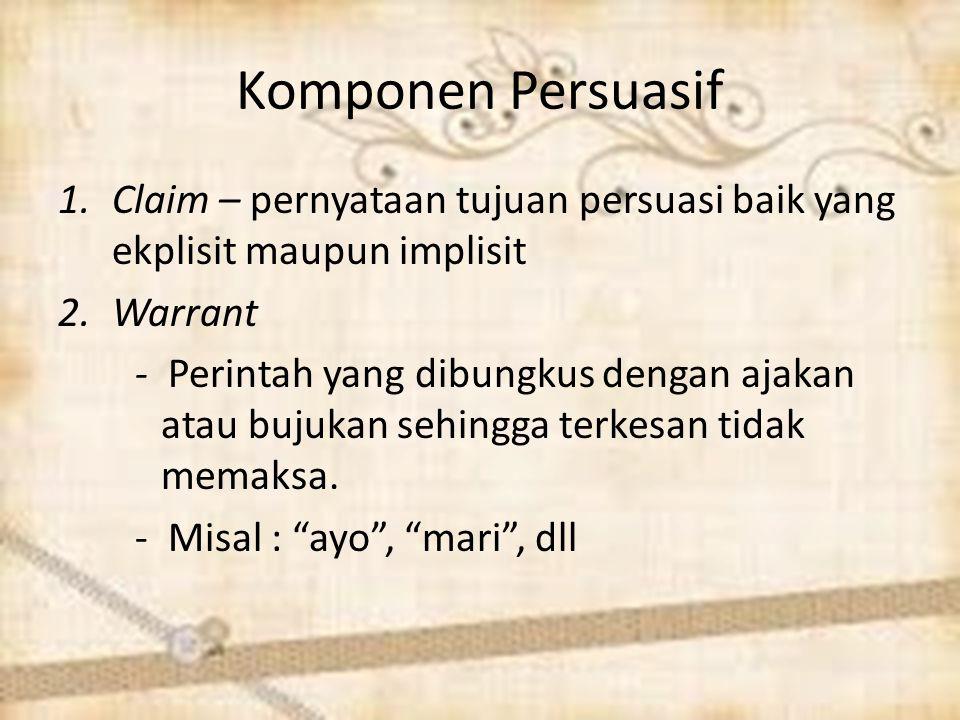 Komponen Persuasif Claim – pernyataan tujuan persuasi baik yang ekplisit maupun implisit. Warrant.