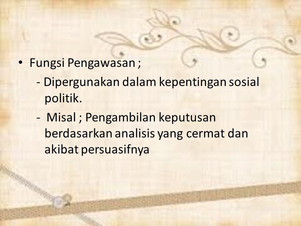 Fungsi Pengawasan ; - Dipergunakan dalam kepentingan sosial politik.