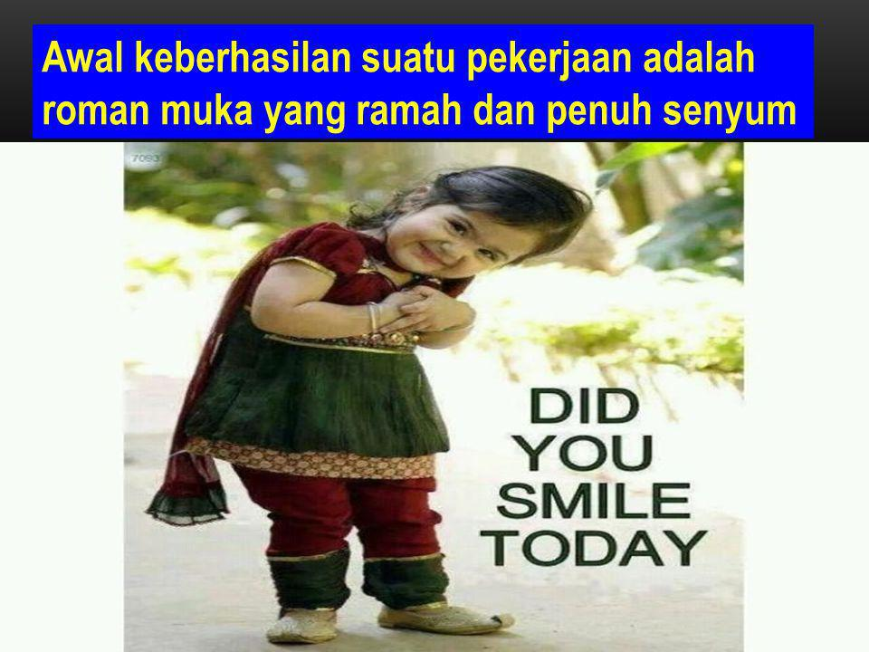 Awal keberhasilan suatu pekerjaan adalah roman muka yang ramah dan penuh senyum