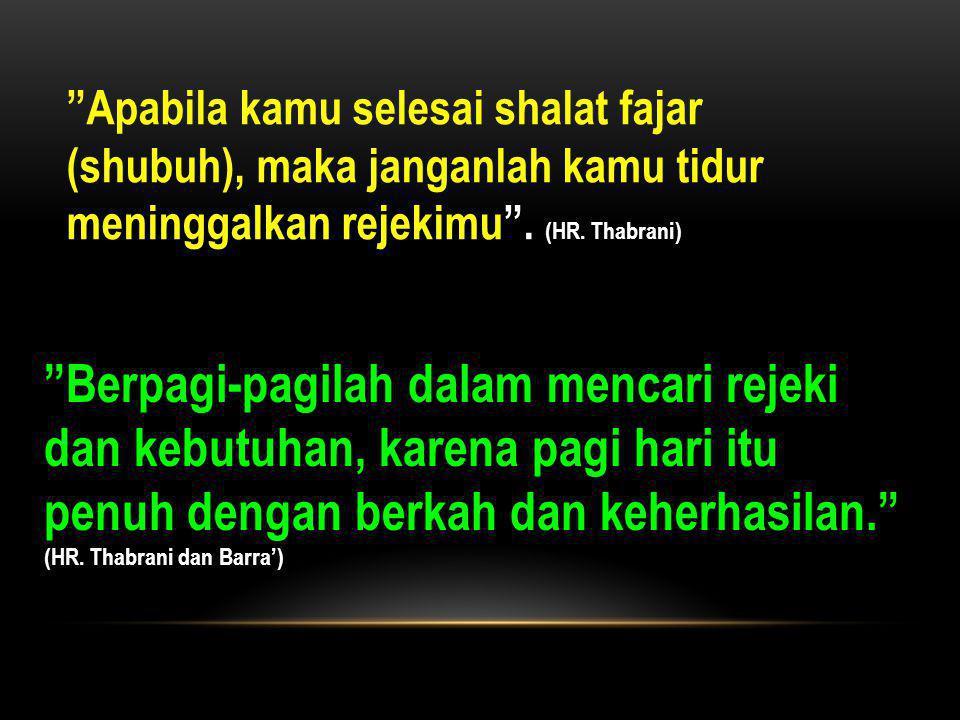 Apabila kamu selesai shalat fajar (shubuh), maka janganlah kamu tidur meninggalkan rejekimu . (HR. Thabrani)