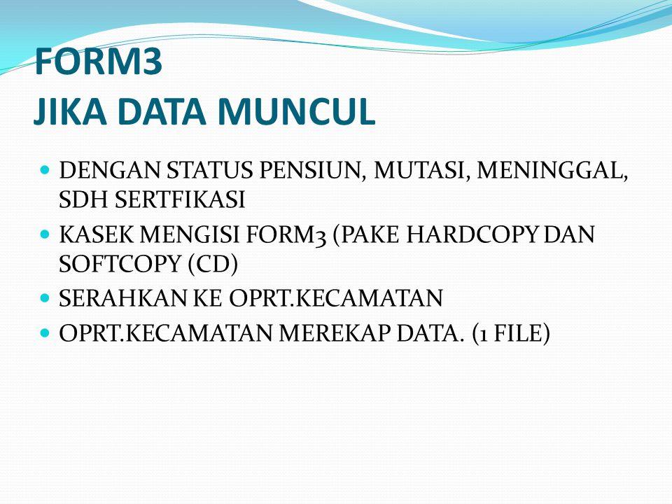 FORM3 JIKA DATA MUNCUL DENGAN STATUS PENSIUN, MUTASI, MENINGGAL, SDH SERTFIKASI. KASEK MENGISI FORM3 (PAKE HARDCOPY DAN SOFTCOPY (CD)