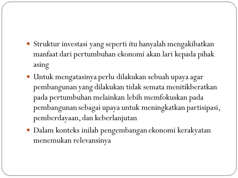 Struktur investasi yang seperti itu hanyalah mengakibatkan manfaat dari pertumbuhan ekonomi akan lari kepada pihak asing