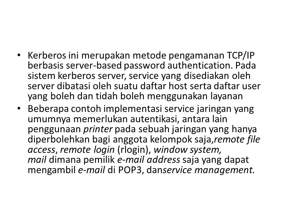 Kerberos ini merupakan metode pengamanan TCP/IP berbasis server-based password authentication. Pada sistem kerberos server, service yang disediakan oleh server dibatasi oleh suatu daftar host serta daftar user yang boleh dan tidah boleh menggunakan layanan