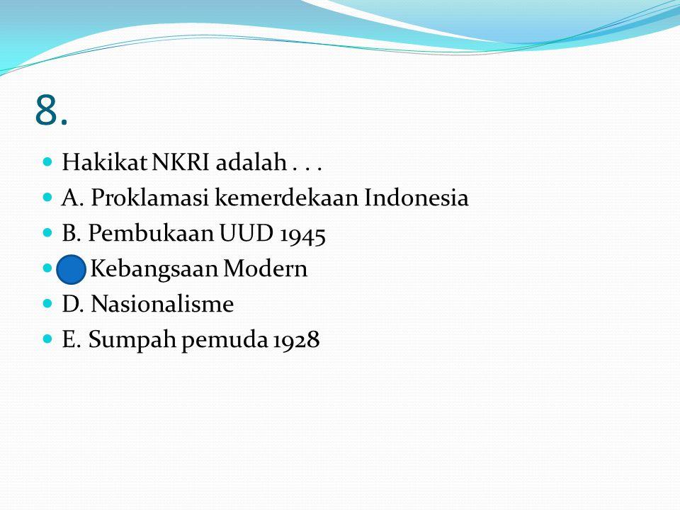 8. Hakikat NKRI adalah . . . A. Proklamasi kemerdekaan Indonesia