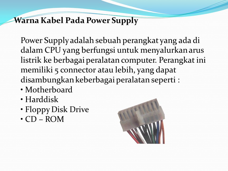 Warna Kabel Pada Power Supply Power Supply adalah sebuah perangkat yang ada di dalam CPU yang berfungsi untuk menyalurkan arus listrik ke berbagai peralatan computer.