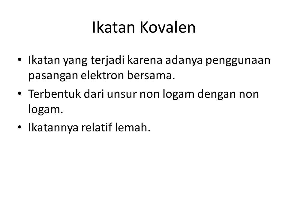 Ikatan Kovalen Ikatan yang terjadi karena adanya penggunaan pasangan elektron bersama. Terbentuk dari unsur non logam dengan non logam.