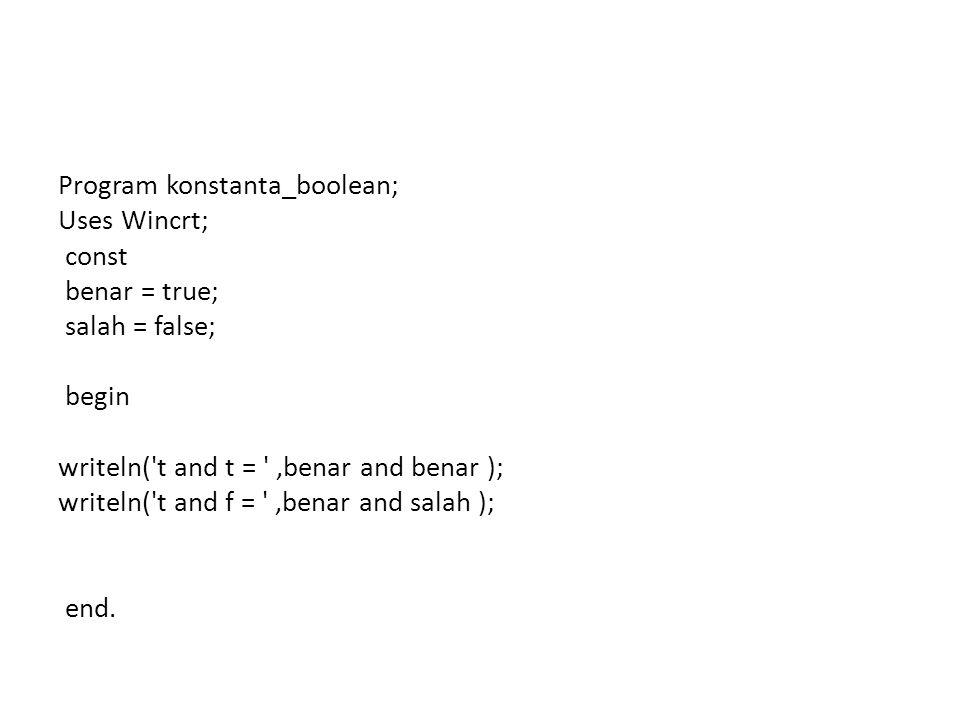 Program konstanta_boolean; Uses Wincrt; const benar = true; salah = false; begin writeln( t and t = ,benar and benar ); writeln( t and f = ,benar and salah ); end.