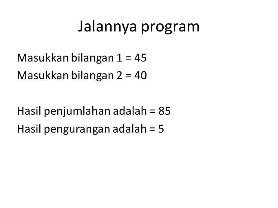 Jalannya program Masukkan bilangan 1 = 45 Masukkan bilangan 2 = 40 Hasil penjumlahan adalah = 85 Hasil pengurangan adalah = 5
