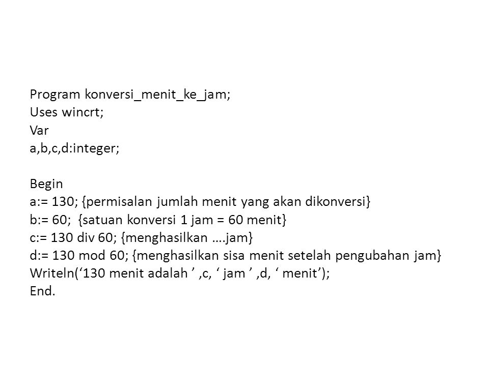 Program konversi_menit_ke_jam; Uses wincrt; Var a,b,c,d:integer; Begin a:= 130; {permisalan jumlah menit yang akan dikonversi} b:= 60; {satuan konversi 1 jam = 60 menit} c:= 130 div 60; {menghasilkan ….jam} d:= 130 mod 60; {menghasilkan sisa menit setelah pengubahan jam} Writeln('130 menit adalah ' ,c, ' jam ' ,d, ' menit'); End.