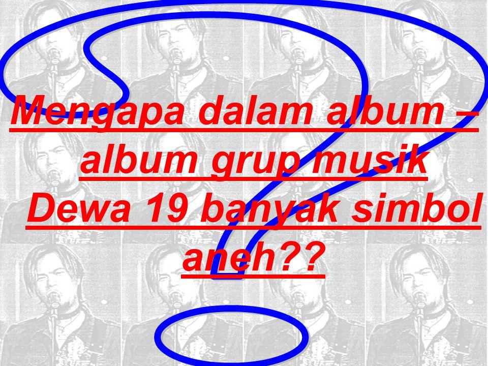 Mengapa dalam album – album grup musik Dewa 19 banyak simbol aneh