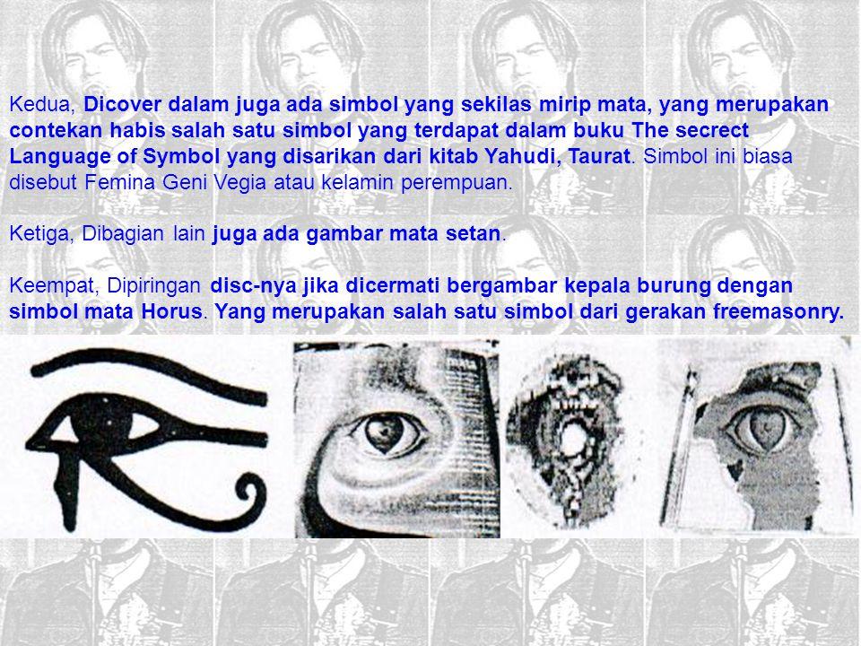 Kedua, Dicover dalam juga ada simbol yang sekilas mirip mata, yang merupakan contekan habis salah satu simbol yang terdapat dalam buku The secrect Language of Symbol yang disarikan dari kitab Yahudi, Taurat. Simbol ini biasa disebut Femina Geni Vegia atau kelamin perempuan.
