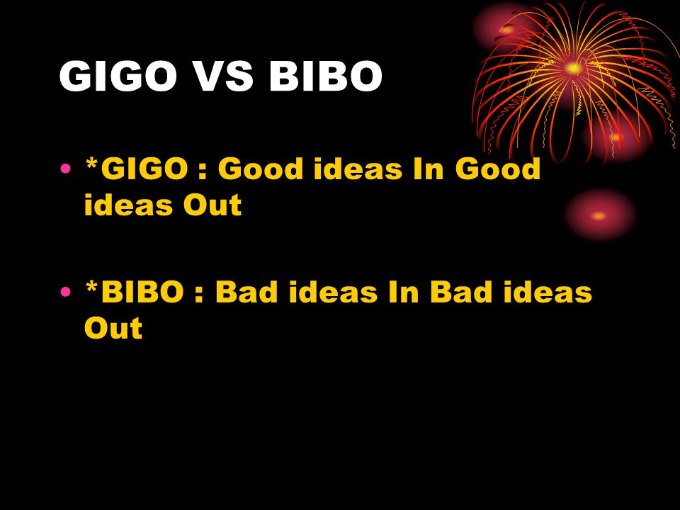 GIGO VS BIBO *GIGO : Good ideas In Good ideas Out