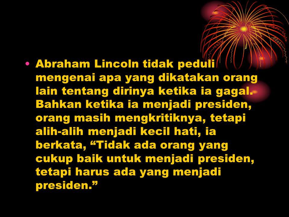 Abraham Lincoln tidak peduli mengenai apa yang dikatakan orang lain tentang dirinya ketika ia gagal.