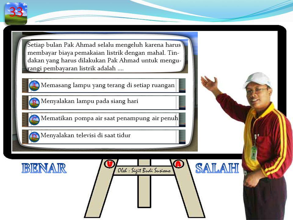 33 BENAR SALAH Setiap bulan Pak Ahmad selalu mengeluh karena harus