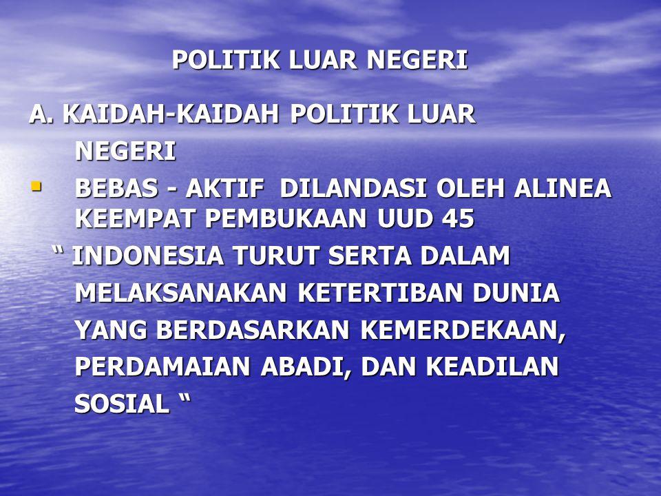 POLITIK LUAR NEGERI A. KAIDAH-KAIDAH POLITIK LUAR. NEGERI. BEBAS - AKTIF DILANDASI OLEH ALINEA KEEMPAT PEMBUKAAN UUD 45.
