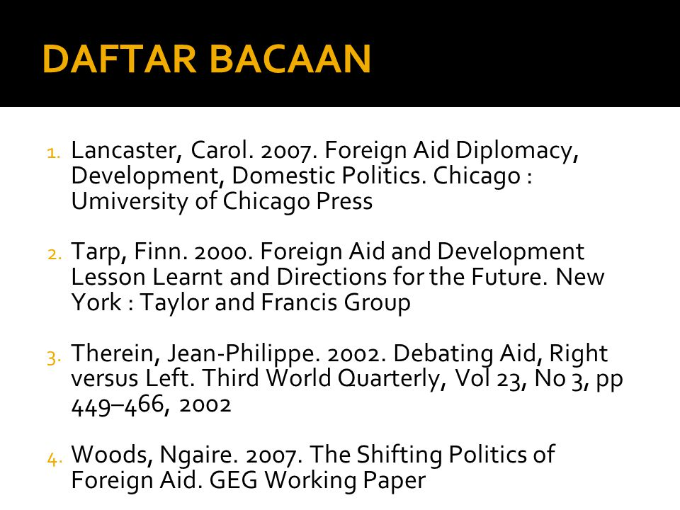 DAFTAR BACAAN Lancaster, Carol Foreign Aid Diplomacy, Development, Domestic Politics. Chicago : Umiversity of Chicago Press.