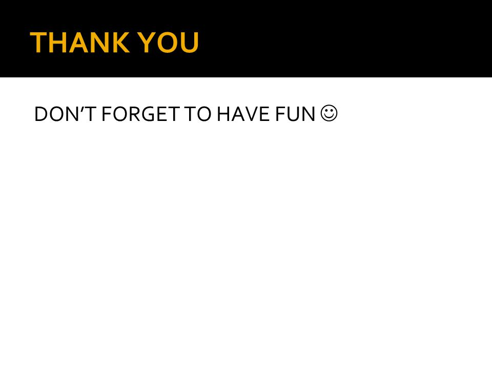 THANK YOU DON'T FORGET TO HAVE FUN 
