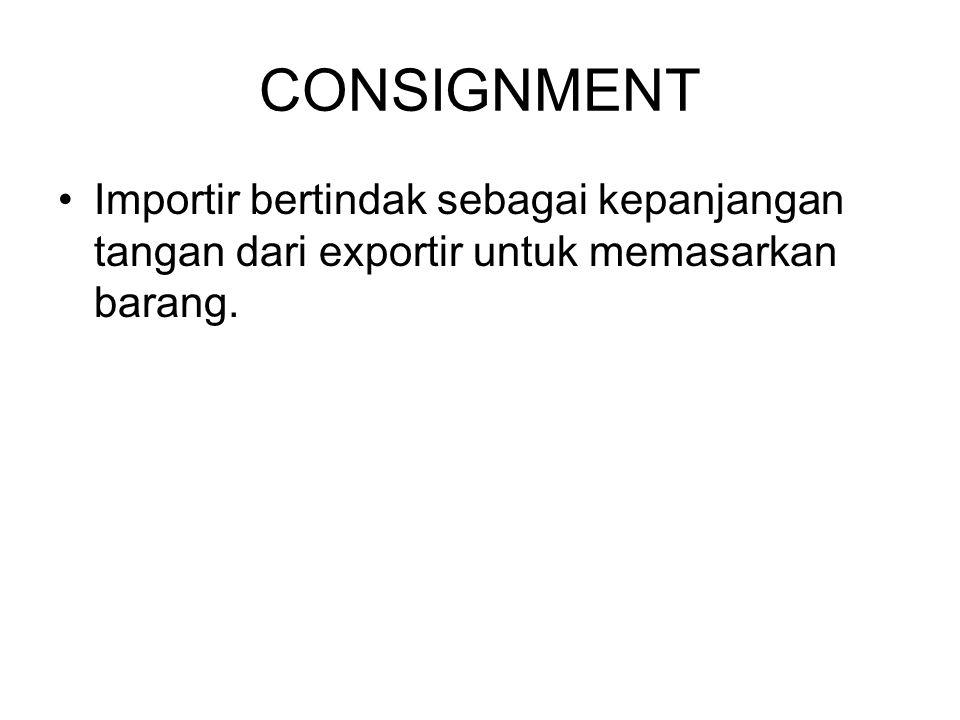 CONSIGNMENT Importir bertindak sebagai kepanjangan tangan dari exportir untuk memasarkan barang.
