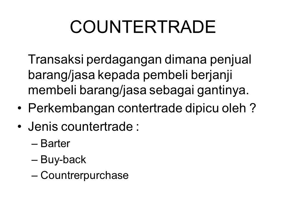 COUNTERTRADE Transaksi perdagangan dimana penjual barang/jasa kepada pembeli berjanji membeli barang/jasa sebagai gantinya.