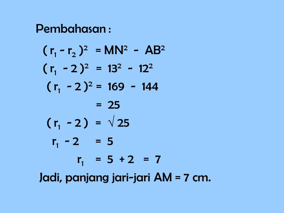 Pembahasan : ( r1 - r2 )2 = MN2 - AB2. ( r1 - 2 )2 = 132 - 122. ( r1 - 2 )2 = 169 - 144.