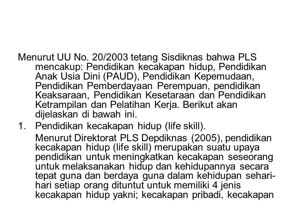 Menurut UU No. 20/2003 tetang Sisdiknas bahwa PLS mencakup: Pendidikan kecakapan hidup, Pendidikan Anak Usia Dini (PAUD), Pendidikan Kepemudaan, Pendidikan Pemberdayaan Perempuan, pendidikan Keaksaraan, Pendidikan Kesetaraan dan Pendidikan Ketrampilan dan Pelatihan Kerja. Berikut akan dijelaskan di bawah ini.
