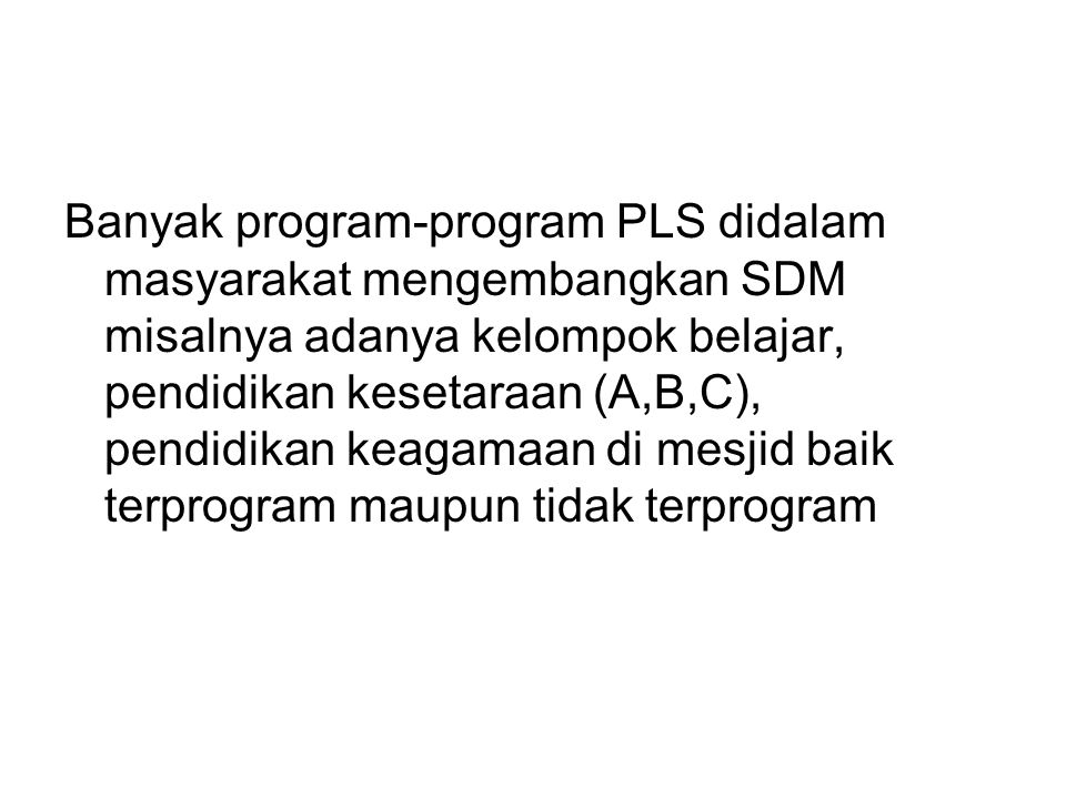 Banyak program-program PLS didalam masyarakat mengembangkan SDM misalnya adanya kelompok belajar, pendidikan kesetaraan (A,B,C), pendidikan keagamaan di mesjid baik terprogram maupun tidak terprogram