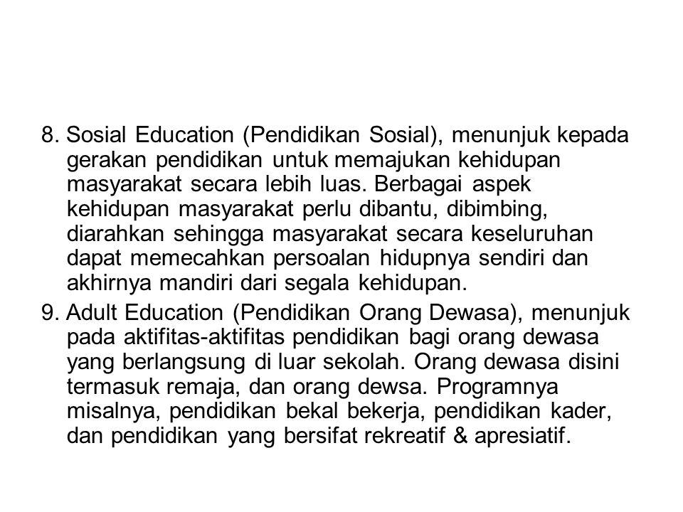 8. Sosial Education (Pendidikan Sosial), menunjuk kepada gerakan pendidikan untuk memajukan kehidupan masyarakat secara lebih luas. Berbagai aspek kehidupan masyarakat perlu dibantu, dibimbing, diarahkan sehingga masyarakat secara keseluruhan dapat memecahkan persoalan hidupnya sendiri dan akhirnya mandiri dari segala kehidupan.