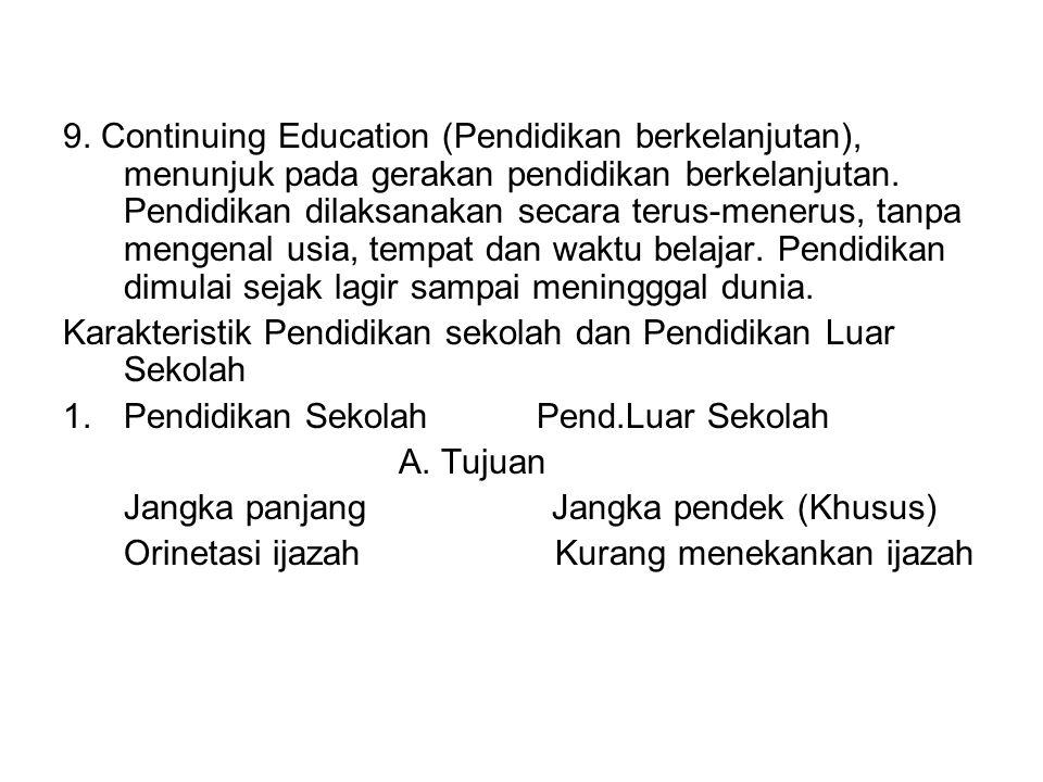 9. Continuing Education (Pendidikan berkelanjutan), menunjuk pada gerakan pendidikan berkelanjutan. Pendidikan dilaksanakan secara terus-menerus, tanpa mengenal usia, tempat dan waktu belajar. Pendidikan dimulai sejak lagir sampai meningggal dunia.