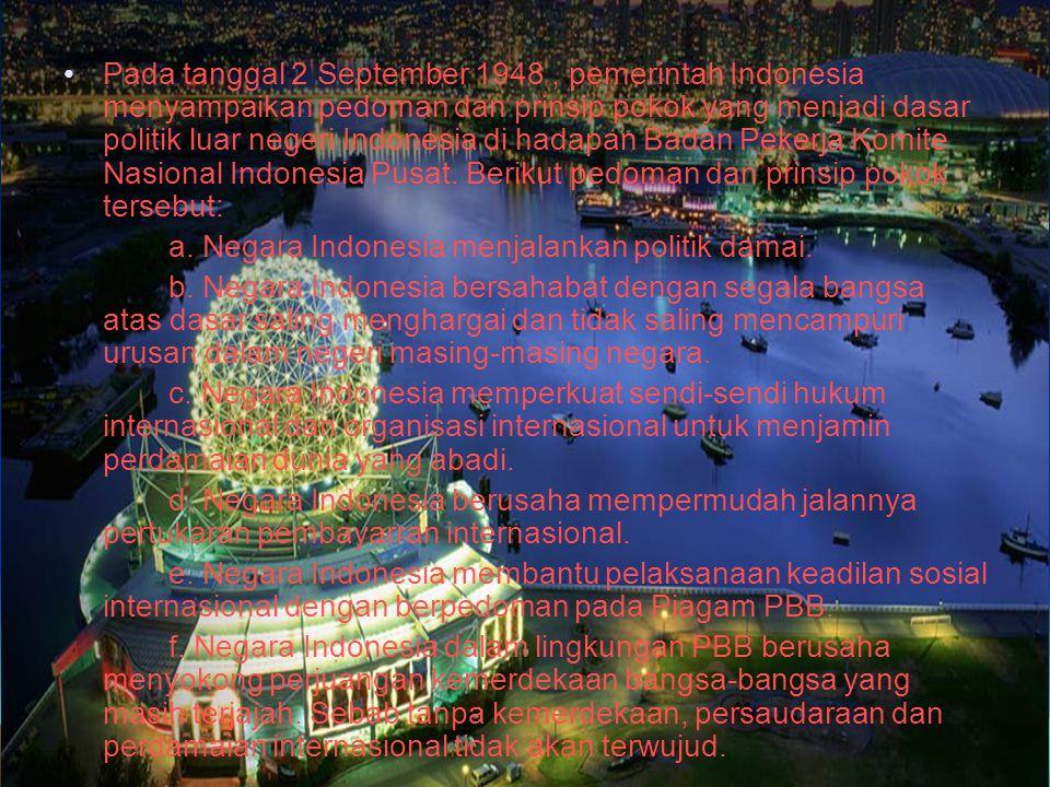 Pada tanggal 2 September 1948 , pemerintah Indonesia menyampaikan pedoman dan prinsip pokok yang menjadi dasar politik luar negeri Indonesia di hadapan Badan Pekerja Komite Nasional Indonesia Pusat. Berikut pedoman dan prinsip pokok tersebut: