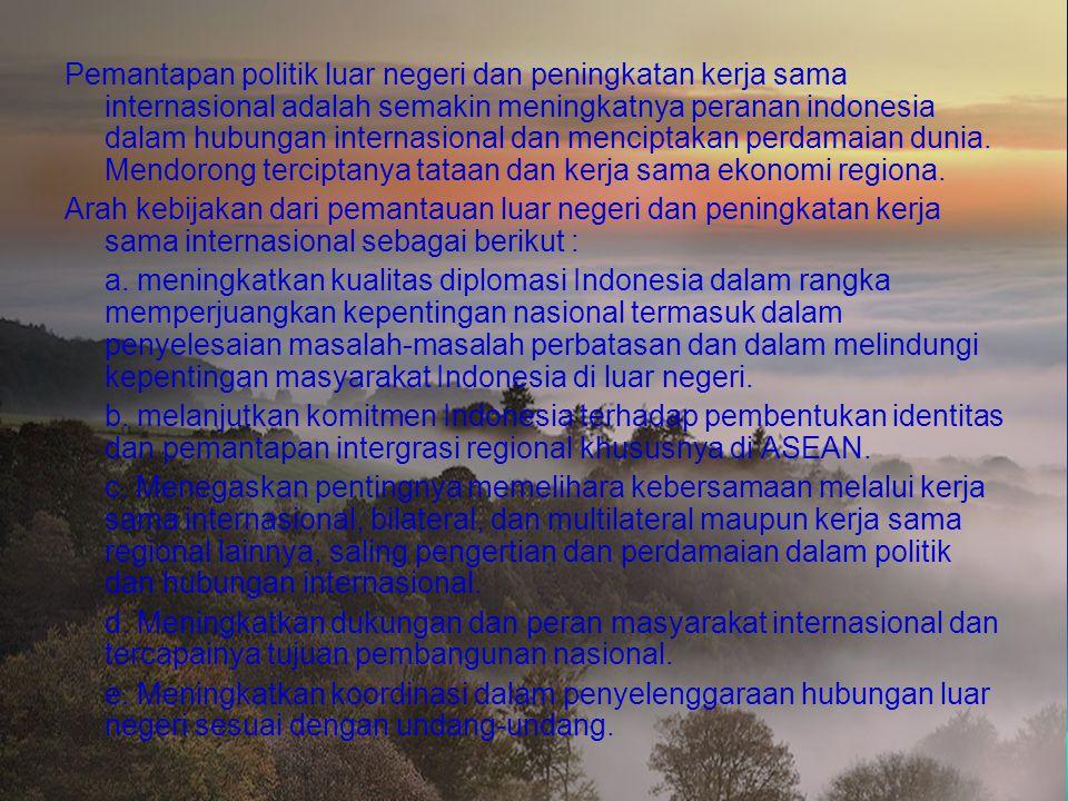 Pemantapan politik luar negeri dan peningkatan kerja sama internasional adalah semakin meningkatnya peranan indonesia dalam hubungan internasional dan menciptakan perdamaian dunia. Mendorong terciptanya tataan dan kerja sama ekonomi regiona.