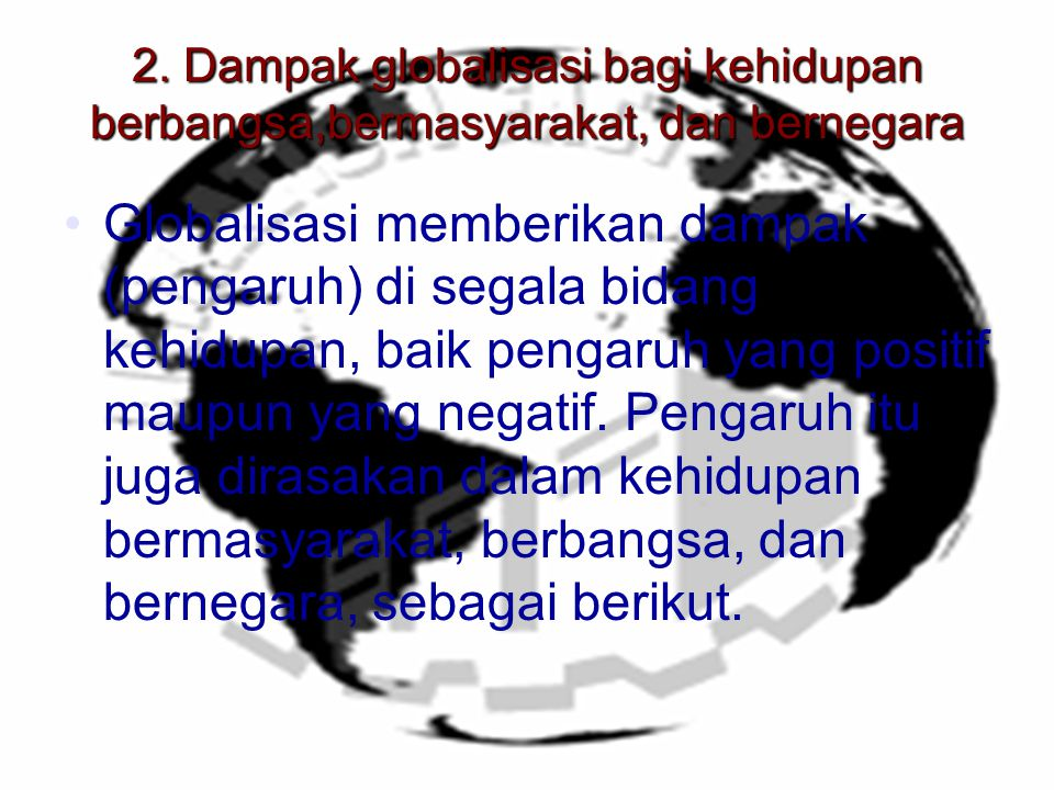 2. Dampak globalisasi bagi kehidupan berbangsa,bermasyarakat, dan bernegara