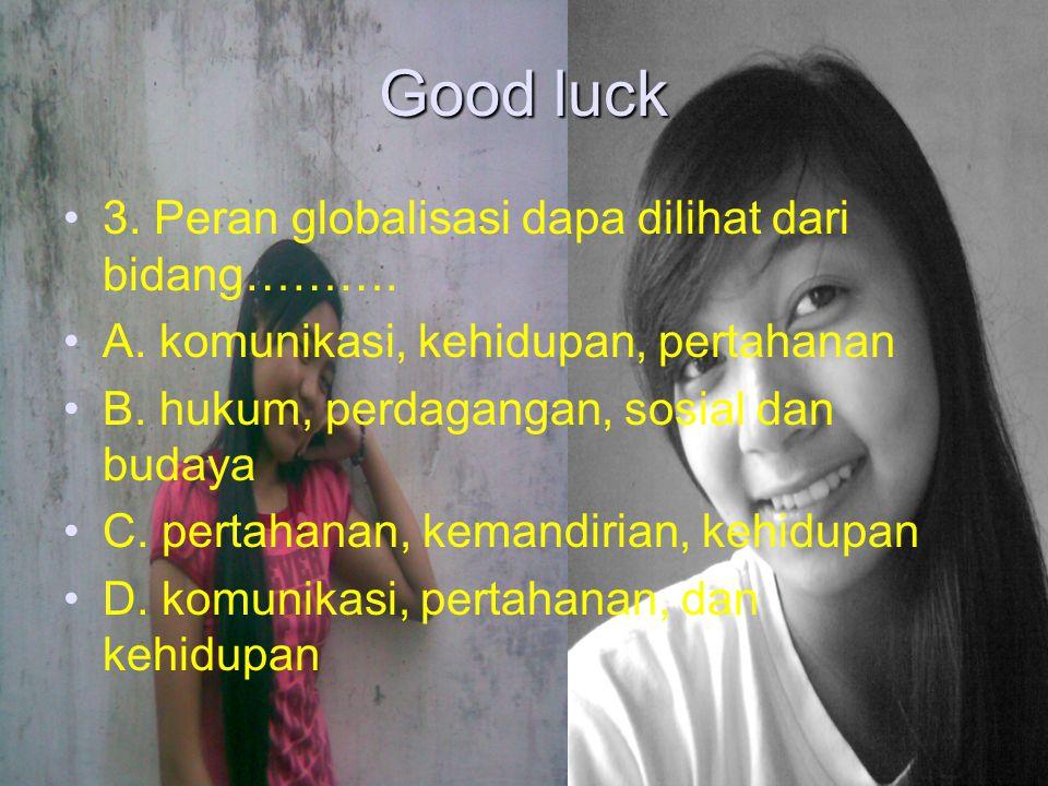 Good luck 3. Peran globalisasi dapa dilihat dari bidang……….