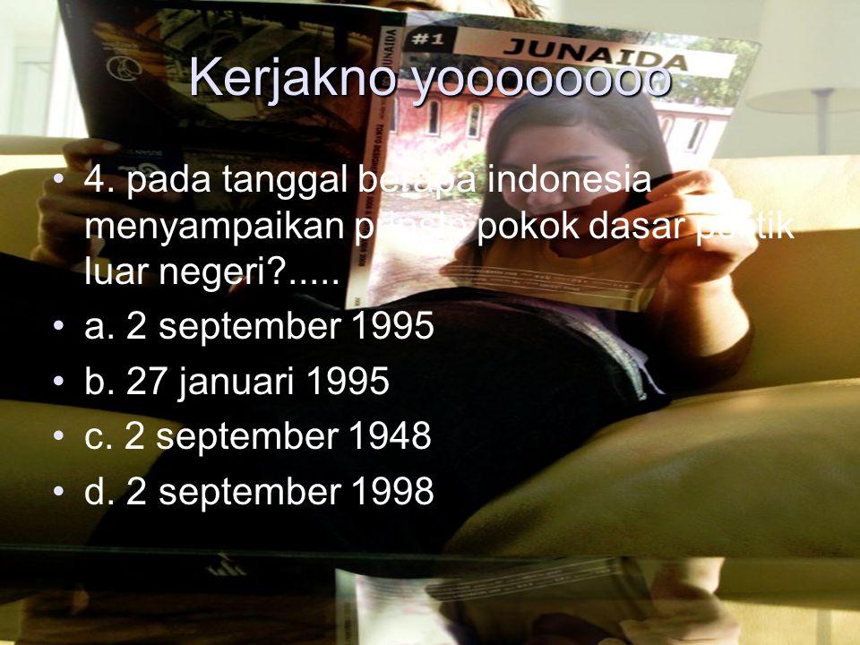 Kerjakno yoooooooo 4. pada tanggal berapa indonesia menyampaikan prinsip pokok dasar politik luar negeri .....