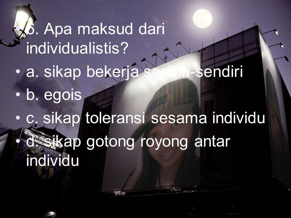 6. Apa maksud dari individualistis