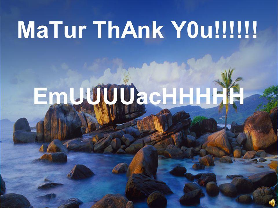 MaTur ThAnk Y0u!!!!!! EmUUUUacHHHHH