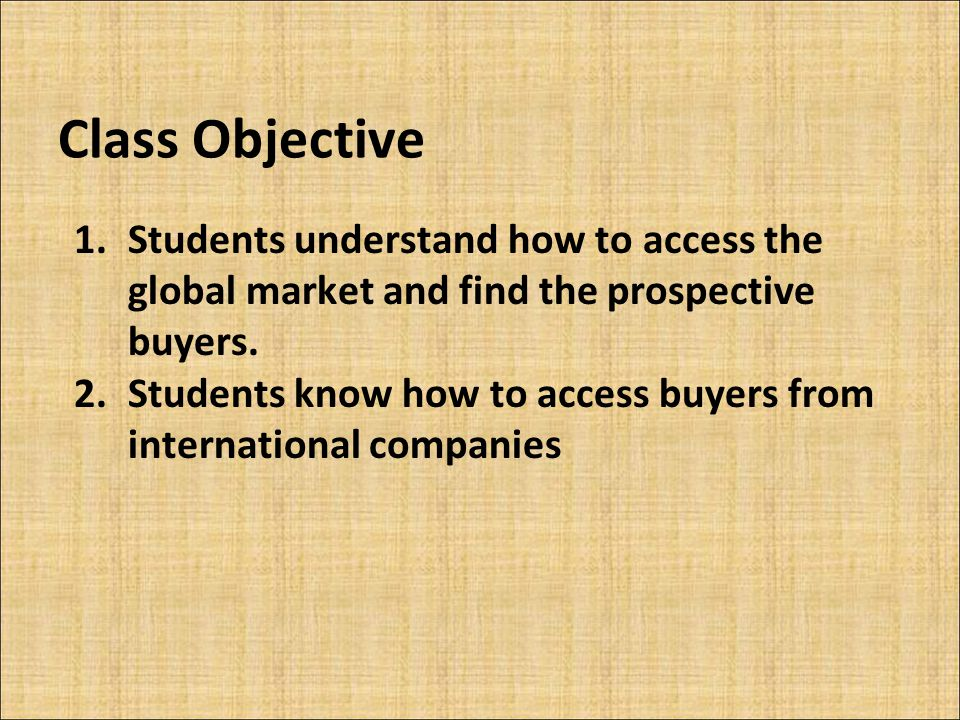 Class Objective Students understand how to access the global market and find the prospective buyers.