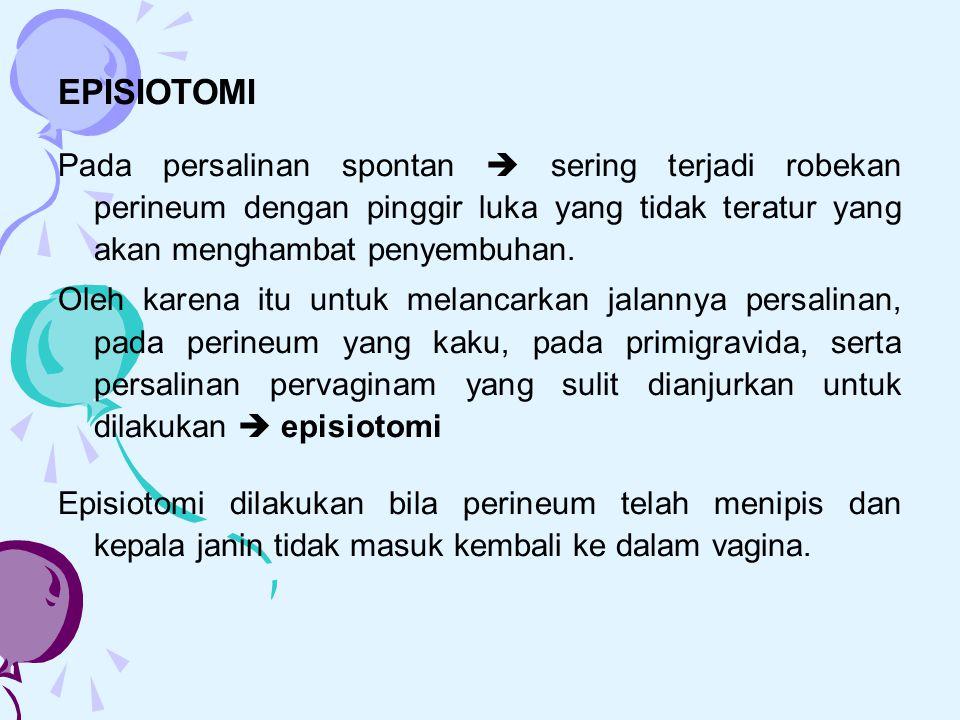 EPISIOTOMI Pada persalinan spontan  sering terjadi robekan perineum dengan pinggir luka yang tidak teratur yang akan menghambat penyembuhan.