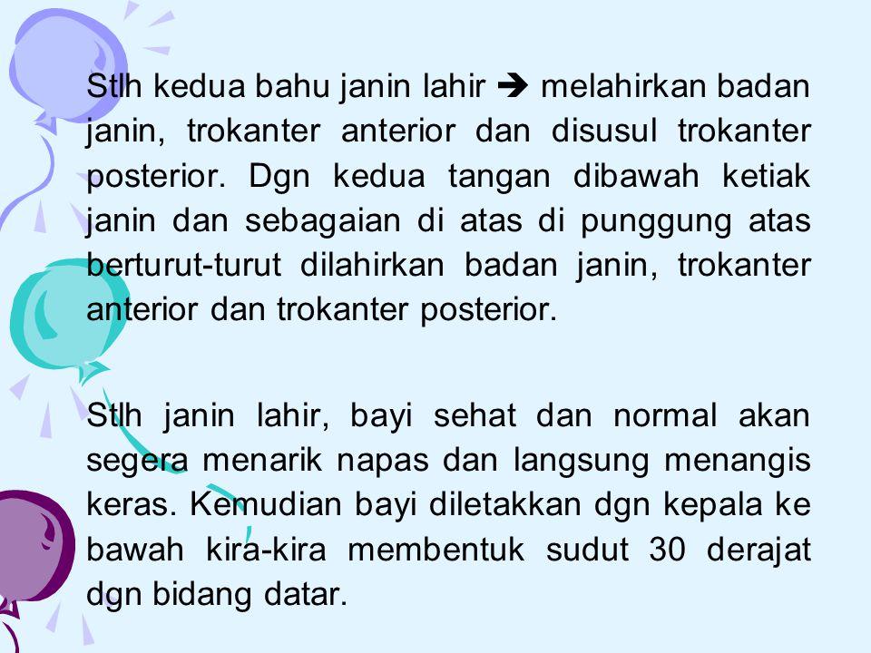 Stlh kedua bahu janin lahir  melahirkan badan janin, trokanter anterior dan disusul trokanter posterior. Dgn kedua tangan dibawah ketiak janin dan sebagaian di atas di punggung atas berturut-turut dilahirkan badan janin, trokanter anterior dan trokanter posterior.
