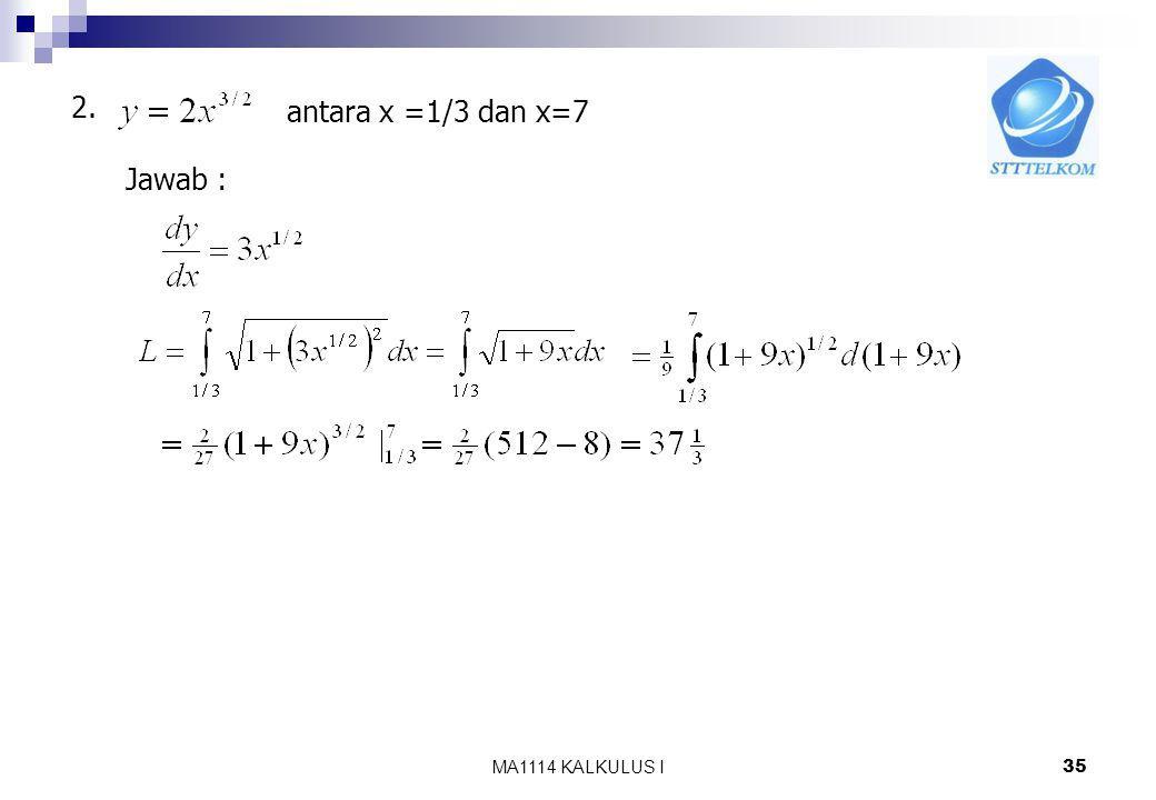 2. antara x =1/3 dan x=7 Jawab : MA1114 KALKULUS I