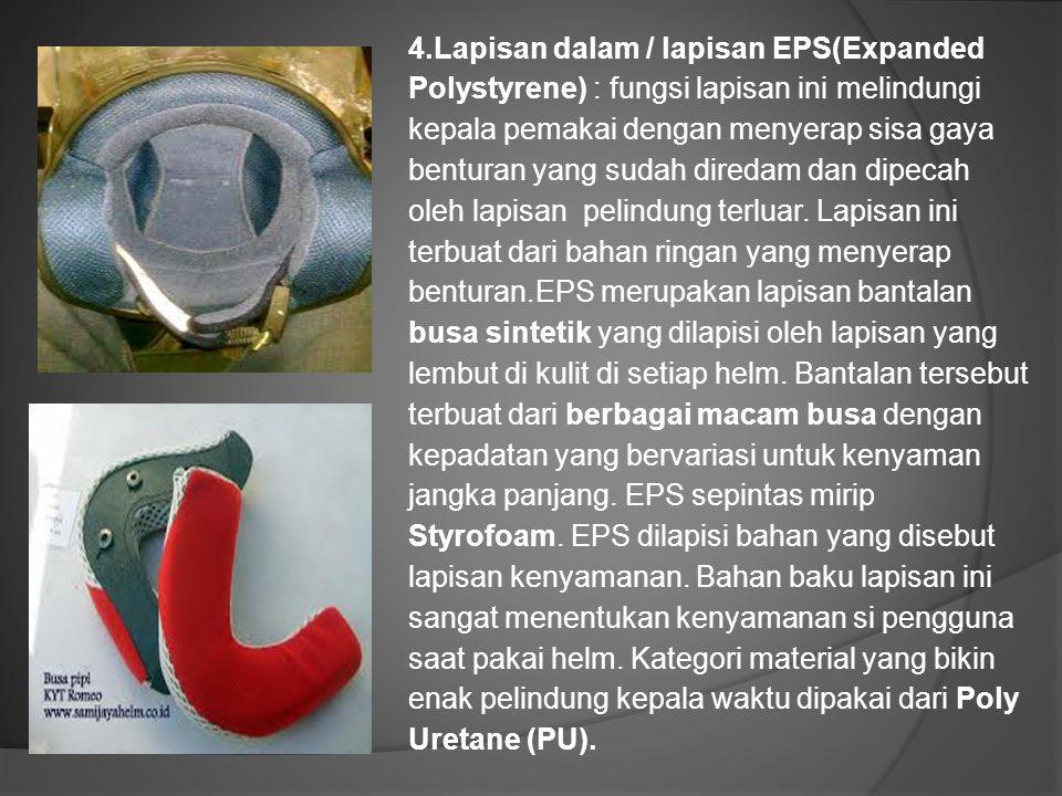 4.Lapisan dalam / lapisan EPS(Expanded Polystyrene) : fungsi lapisan ini melindungi kepala pemakai dengan menyerap sisa gaya benturan yang sudah diredam dan dipecah oleh lapisan pelindung terluar.