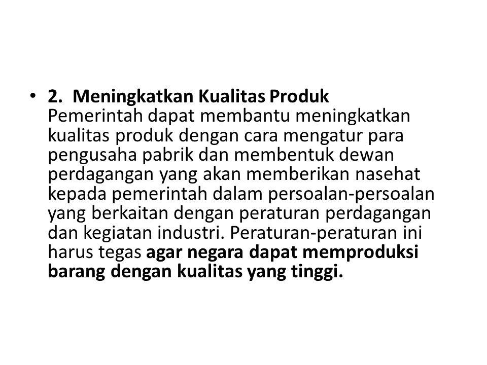 2. Meningkatkan Kualitas Produk Pemerintah dapat membantu meningkatkan kualitas produk dengan cara mengatur para pengusaha pabrik dan membentuk dewan perdagangan yang akan memberikan nasehat kepada pemerintah dalam persoalan-persoalan yang berkaitan dengan peraturan perdagangan dan kegiatan industri.